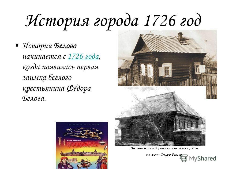 История города 1726 год История Белово начинается с 1726 года, когда появилась первая заимка беглого крестьянина Фёдора Белова.1726 года