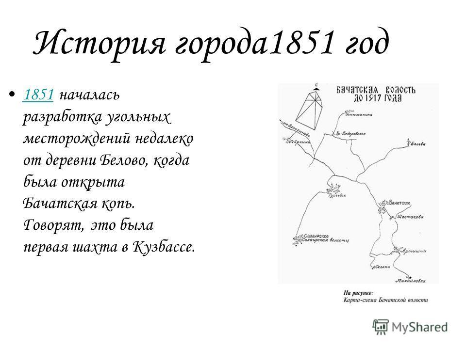 История города 1851 год 1851 началась разработка угольных месторождений недалеко от деревни Белово, когда была открыта Бачатская копь. Говорят, это была первая шахта в Кузбассе.1851