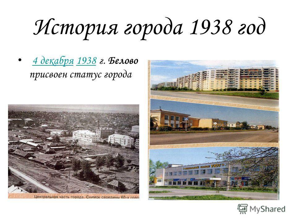 История города 1938 год 4 декабря 1938 г. Белово присвоен статус города 4 декабря 1938