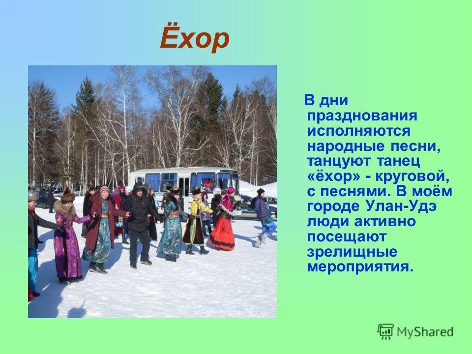 В дни празднования исполняются народные песни, танцуют танец «ёхор» - круговой, с песнями. В моём городе Улан-Удэ люди активно посещают зрелищные мероприятия. Ёхор