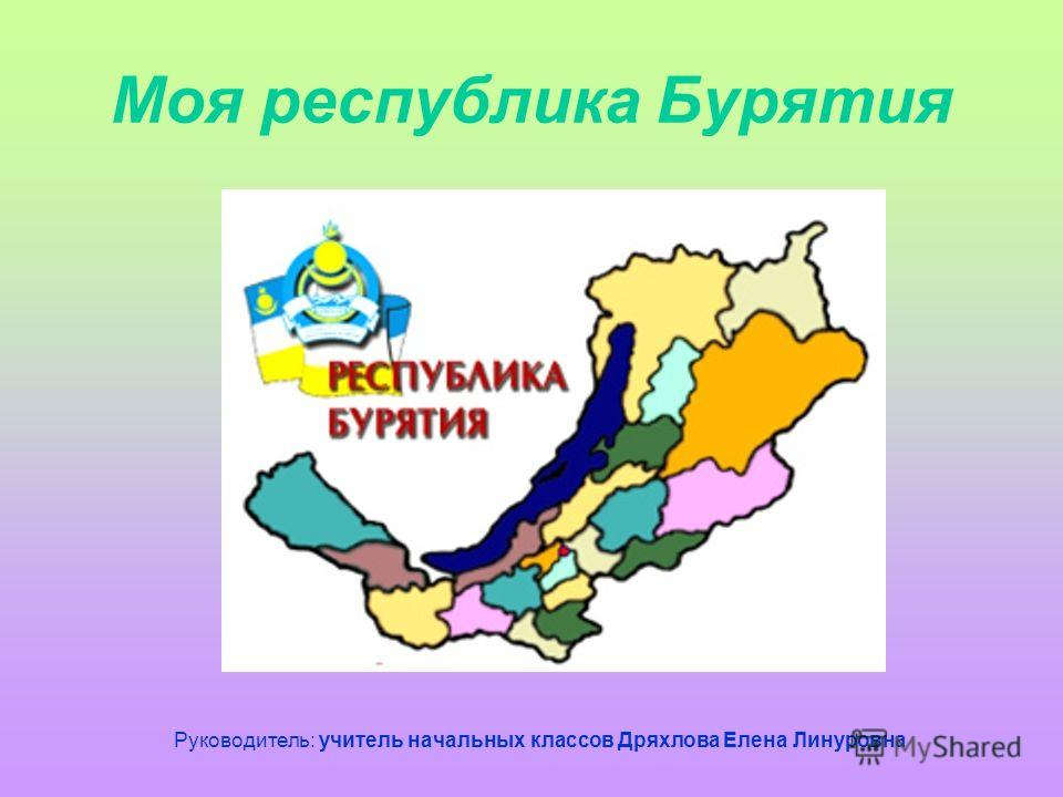 Моя республика Бурятия Руководитель: учитель начальных классов Дряхлова Елена Линуровна