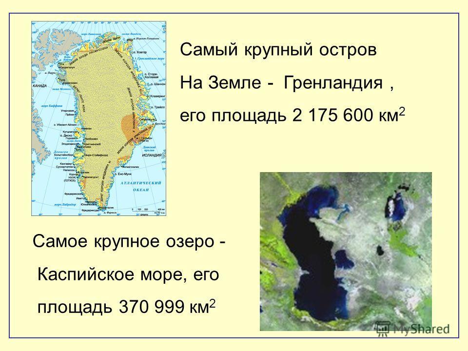 Самый крупный остров На Земле - Гренландия, его площадь 2 175 600 км 2 Самое крупное озеро - Каспийское море, его площадь 370 999 км 2