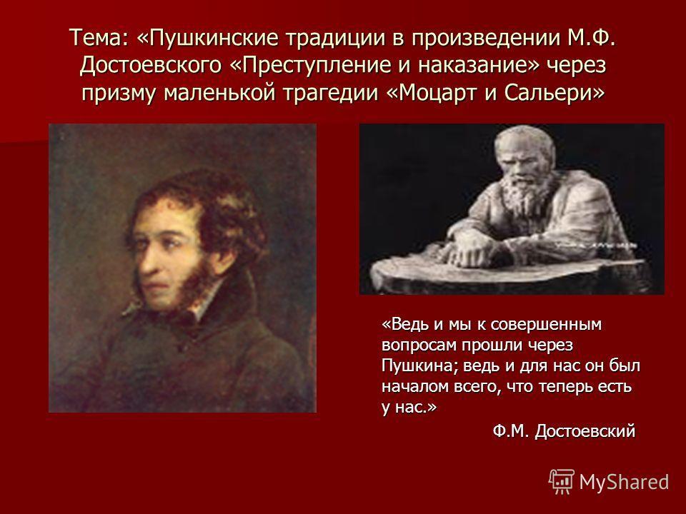 Тема: «Пушкинские традиции в произведении М.Ф. Достоевского «Преступление и наказание» через призму маленькой трагедии «Моцарт и Сальери» «Ведь и мы к совершенным вопросам прошли через Пушкина; ведь и для нас он был началом всего, что теперь есть у н