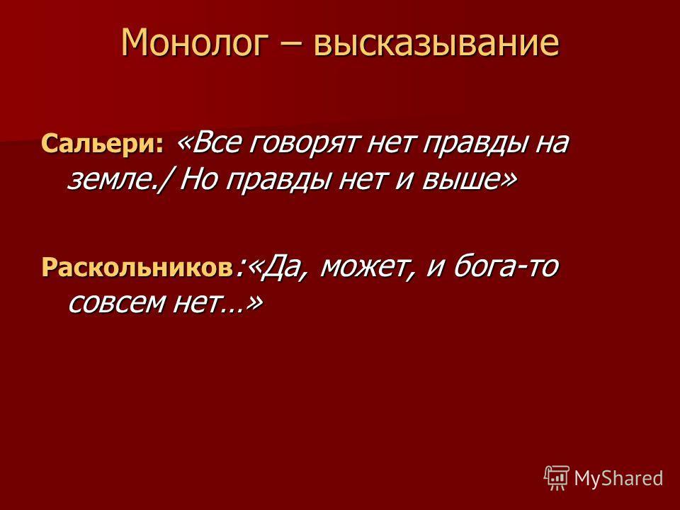 Монолог – высказывание Сальери: «Все говорят нет правды на земле./ Но правды нет и выше» Раскольников :«Да, может, и бога-то совсем нет…»