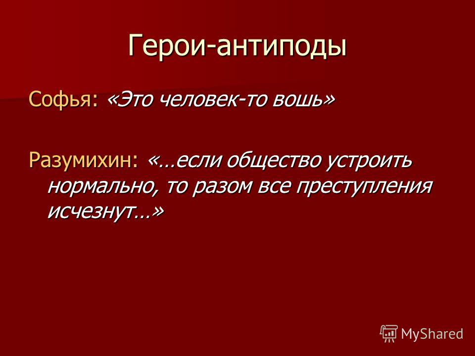 Герои-антиподы Софья: «Это человек-то вошь» Разумихин: «…если общество устроить нормально, то разом все преступления исчезнут…»