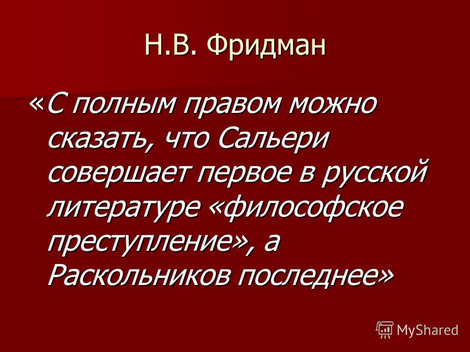 Н.В. Фридман «С полным правом можно сказать, что Сальери совершает первое в русской литературе «философское преступление», а Раскольников последнее»