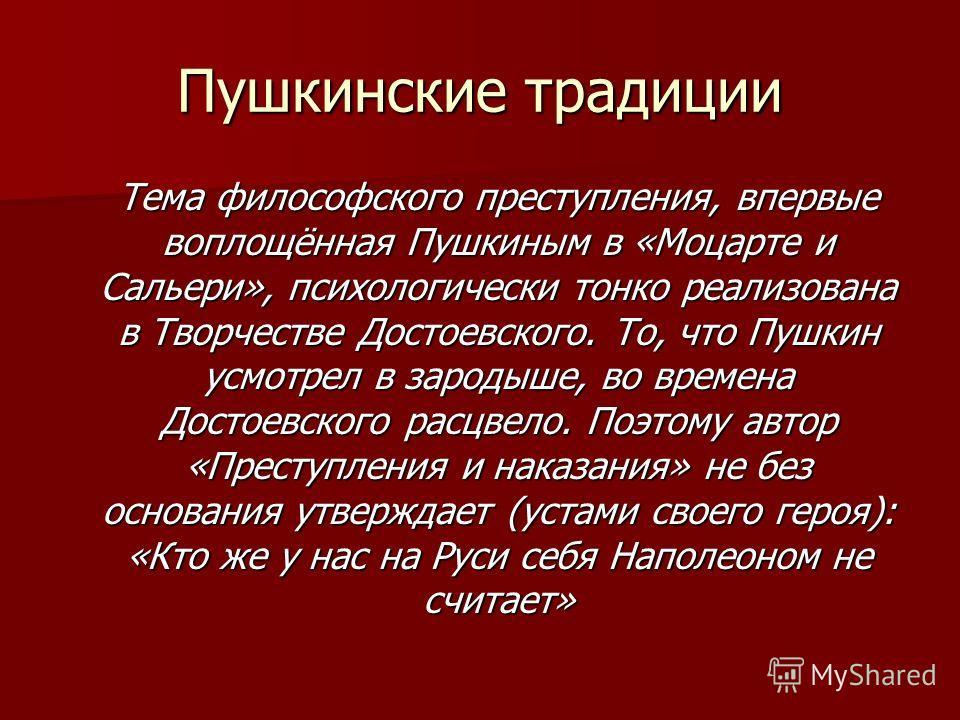 Пушкинские традиции Тема философского преступления, впервые воплощённая Пушкиным в «Моцарте и Сальери», психологически тонко реализована в Творчестве Достоевского. То, что Пушкин усмотрел в зародыше, во времена Достоевского расцвело. Поэтому автор «П