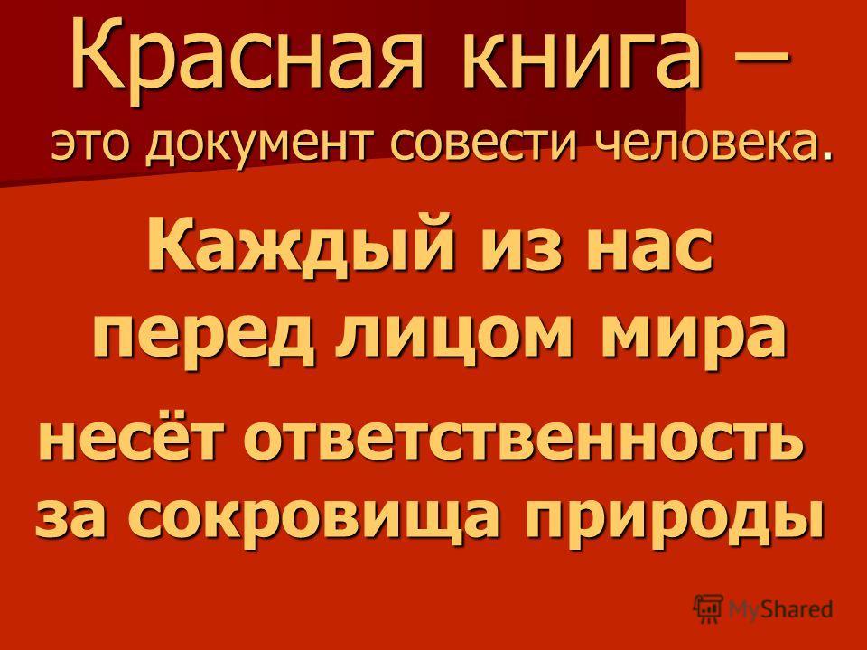 Красная книга – это документ совести человека. Каждый из нас перед лицом мира несёт ответственность за сокровища природы