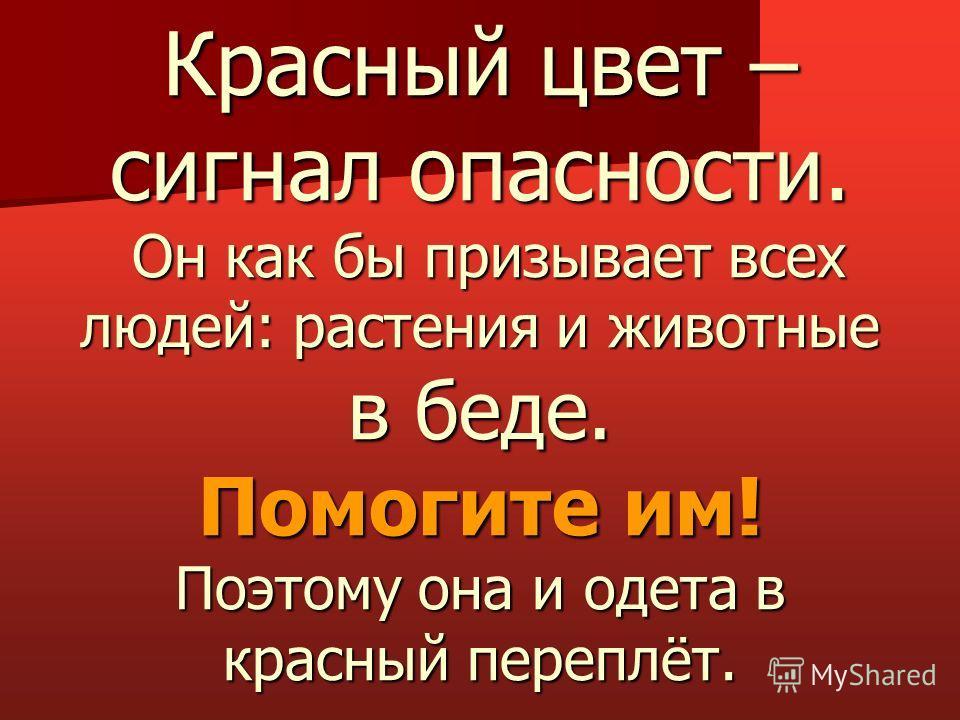 Красный цвет – сигнал опасности. Он как бы призывает всех людей: растения и животные в беде. Помогите им! Поэтому она и одета в красный переплёт.