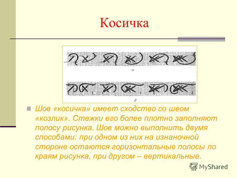 Косичка Шов «косичка» имеет сходство со швом «козлик». Стежки его более плотно заполняют полосу рисунка. Шов можно выполнить двумя способами: при одном из них на изнаночной стороне остаются горизонтальные полосы по краям рисунка, при другом – вертика