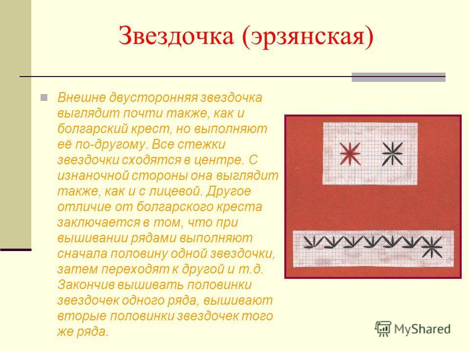 Звездочка (эрзянская) Внешне двусторонняя звездочка выглядит почти также, как и болгарский крест, но выполняют её по-другому. Все стежки звездочки сходятся в центре. С изнаночной стороны она выглядит также, как и с лицевой. Другое отличие от болгарск