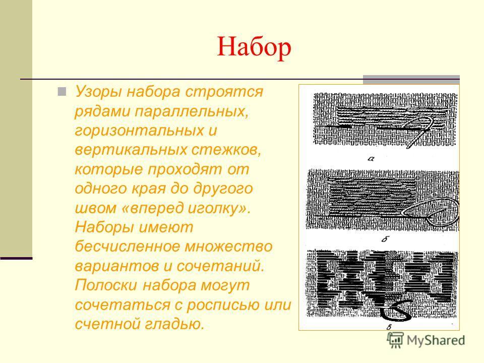 Набор Узоры набора строятся рядами параллельных, горизонтальных и вертикальных стежков, которые проходят от одного края до другого швом «вперед иголку». Наборы имеют бесчисленное множество вариантов и сочетаний. Полоски набора могут сочетаться с росп