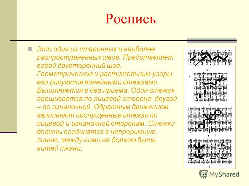 Роспись Это один из старинных и наиболее распространенных швов. Представляет собой двусторонний шов. Геометрические и растительные узоры его рисуются линейными стежками. Выполняется в два приема. Один стежок прошивается по лицевой стороне, другой – п