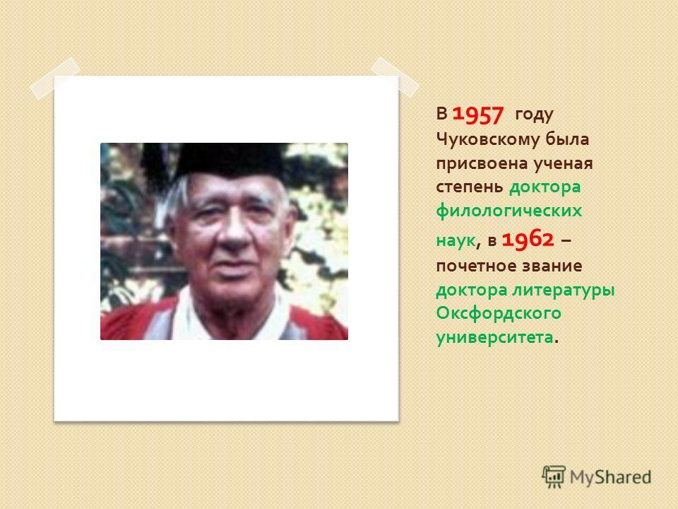 В 1957 году Чуковскому была присвоена ученая степень доктора филологических наук, в 1962 – почетное звание доктора литературы Оксфордского университета.