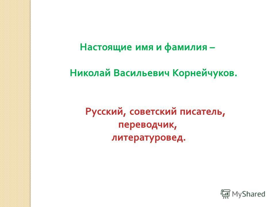 Настоящие имя и фамилия – Николай Васильевич Корнейчуков. Русский, советский писатель, переводчик, литературовед.