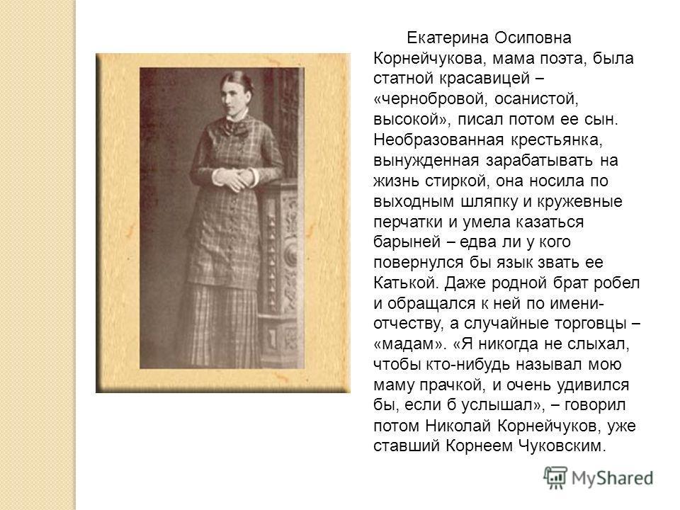 Екатерина Осиповна Корнейчукова, мама поэта, была статной красавицей – « чернобровой, осанистой, высокой », писал потом ее сын. Необразованная крестьянка, вынужденная зарабатывать на жизнь стиркой, она носила по выходным шляпку и кружевные перчатки и