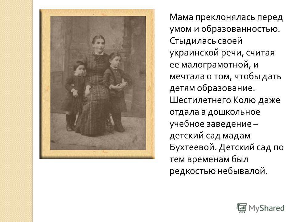 Мама преклонялась перед умом и образованностью. Стыдилась своей украинской речи, считая ее малограмотной, и мечтала о том, чтобы дать детям образование. Шестилетнего Колю даже отдала в дошкольное учебное заведение – детский сад мадам Бухтеевой. Детск