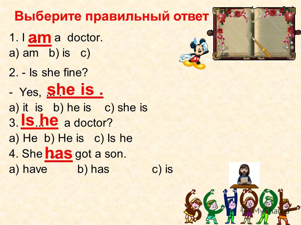 1. I... a doctor. a) am b) is с) 2. - Is she fine? - Yes,.... a) it is b) he is c) she is 3.... a doctor? a) He b) He is c) Is he 4. She... got a son. a) have b) has c) is am she is. Is he has Выберите правильный ответ