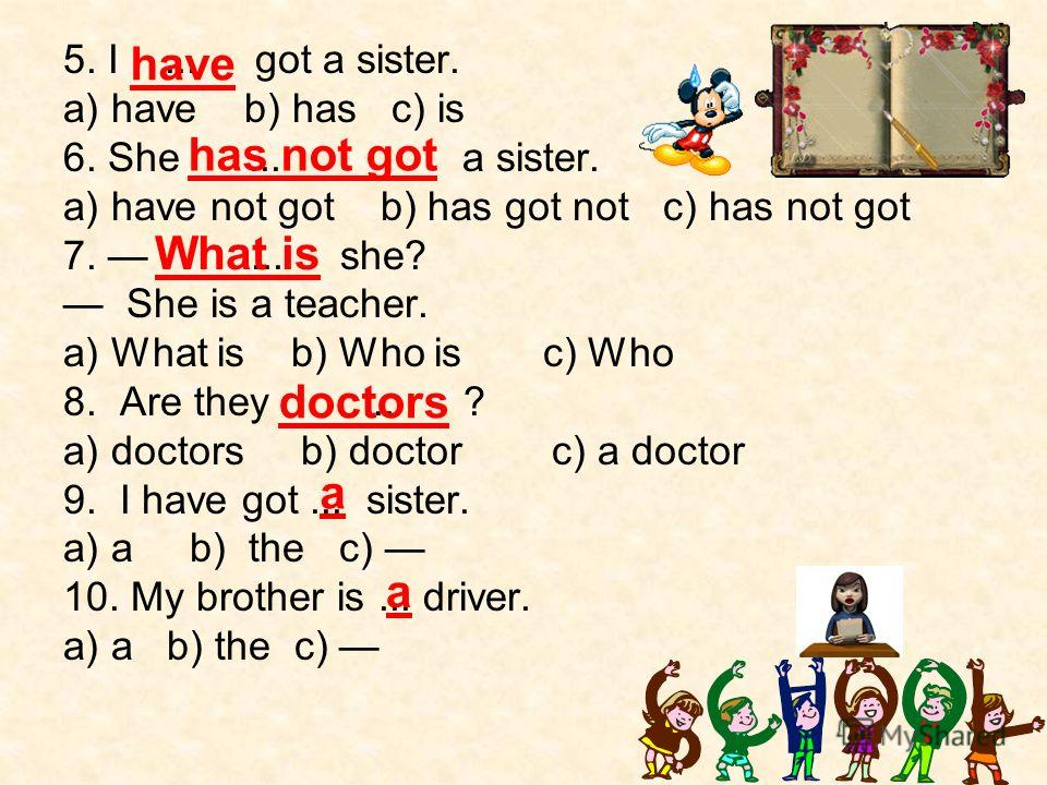 5. I... got a sister. a) have b) has c) is 6. She... a sister. a) have not got b) has got not c) has not got 7.... she? She is a teacher. a) What is b) Who is c) Who 8. Are they... ? a) doctors b) doctor c) a doctor 9. I have got... sister. a) a b) t