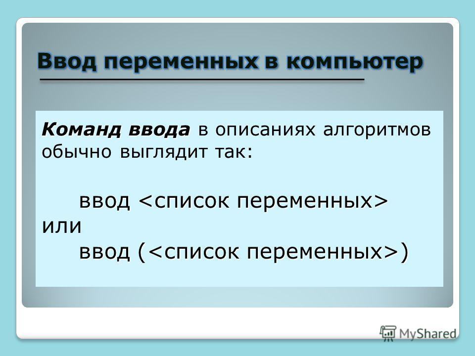 Команд ввода Команд ввода в описаниях алгоритмов обычно выглядит так: ввод ввод или ввод ( )