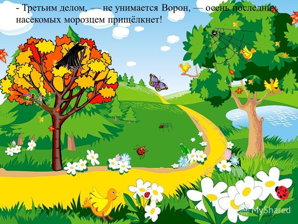 - Третьим делом, не унимается Ворон, осень последних насекомых морозцем прищёлкнет!