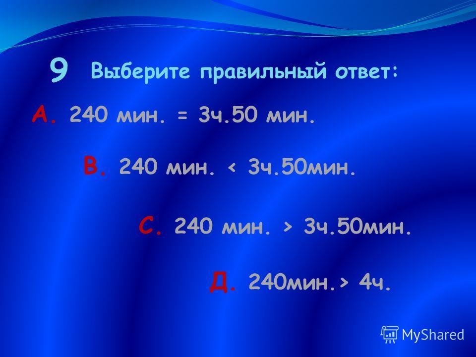 9 Выберите правильный ответ: А. 240 мин. = 3 ч.50 мин. В. 240 мин. 3 ч.50 мин. С. 240 мин. 3 ч.50 мин. Д. 240 мин. 4 ч.