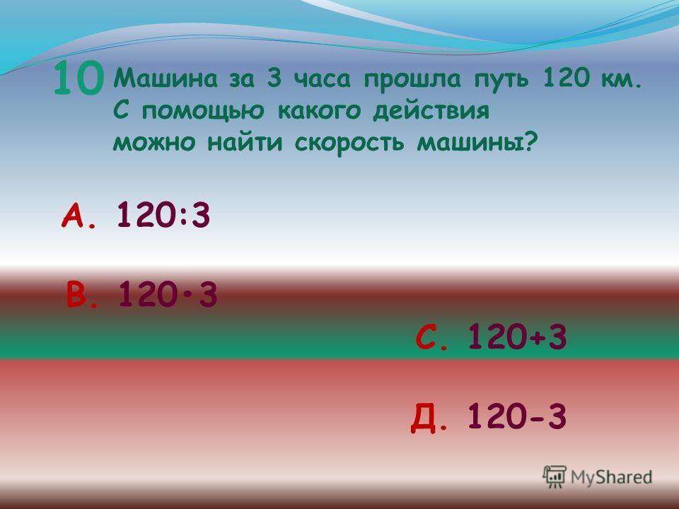 10 Машина за 3 часа прошла путь 120 км. С помощью какого действия можно найти скорость машины? А. 120:3 В. 1203 С. 120+3 Д. 120-3