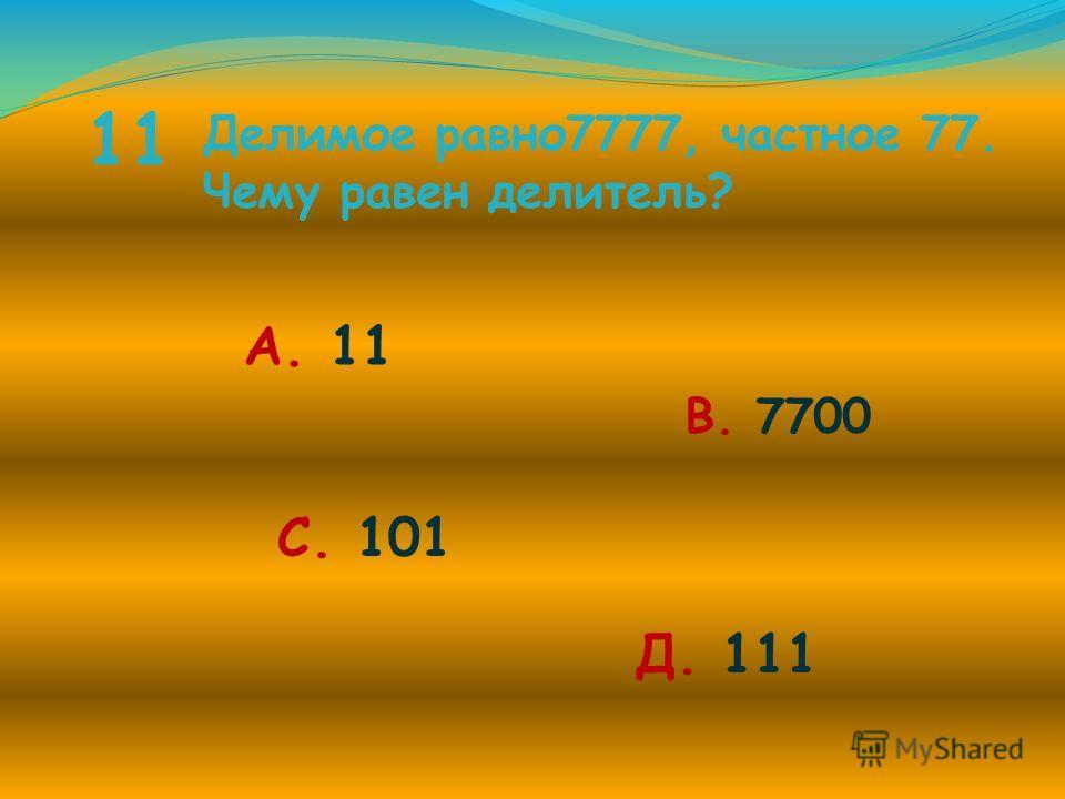 11 Делимое равно 7777, частное 77. Чему равен делитель? А. 11 В. 7700 С. 101 Д. 111