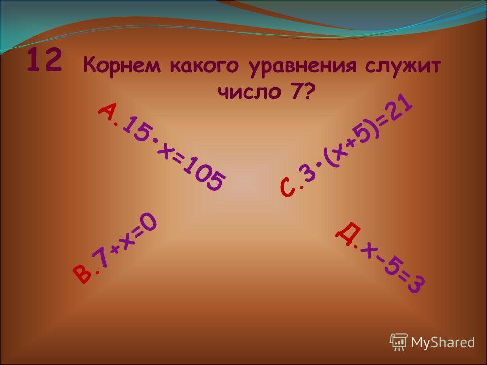 12 Корнем какого уравнения служит число 7? А. 1 5 х = 1 0 5 В. 7 + х = 0 С. 3 ( х + 5 ) = 2 1 Д. х - 5 = 3