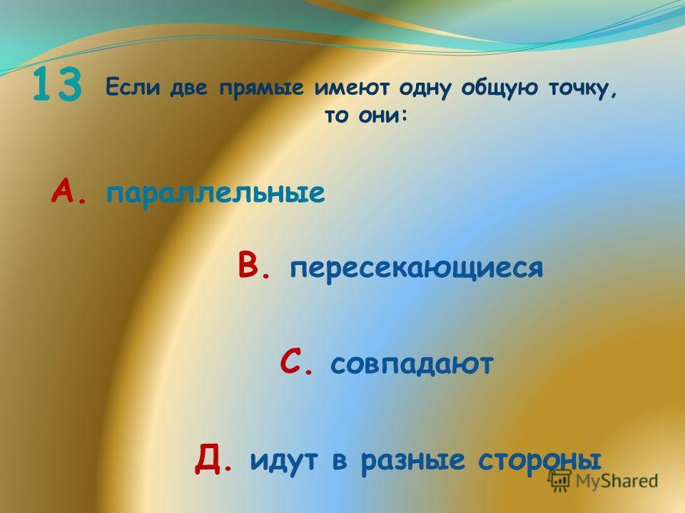 13 Если две прямые имеют одну общую точку, то они: А. параллельные В. пересекающиеся С. совпадают Д. идут в разные стороны