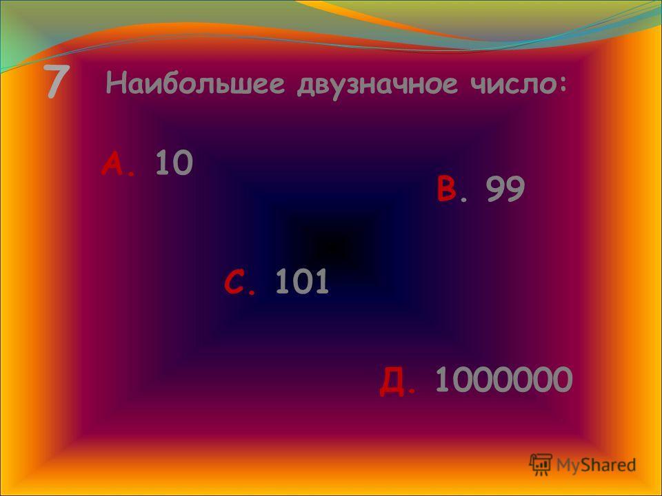 7 Наибольшее двузначное число: А. 10 В. 99 С. 101 Д. 1000000