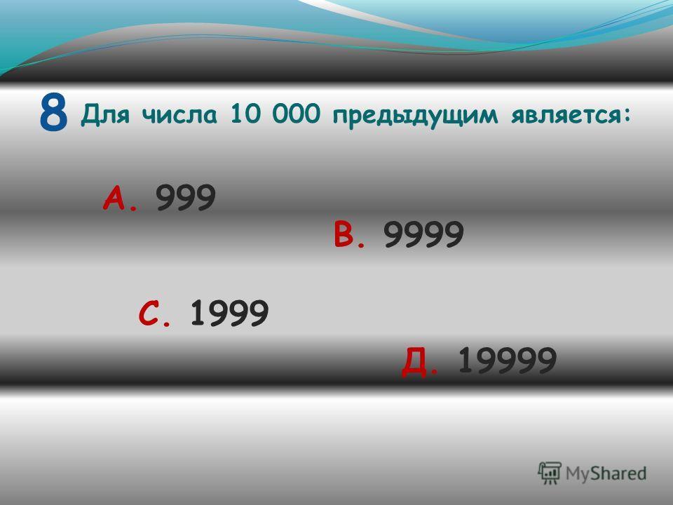 8 Для числа 10 000 предыдущим является: А. 999 В. 9999 С. 1999 Д. 19999