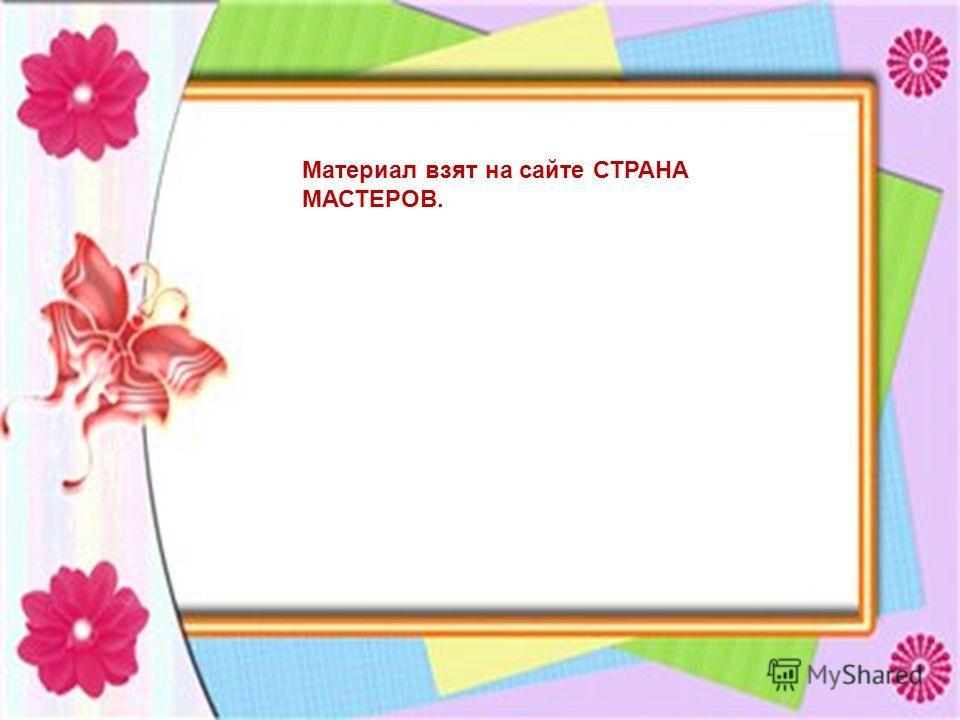 Материал взят на сайте СТРАНА МАСТЕРОВ.