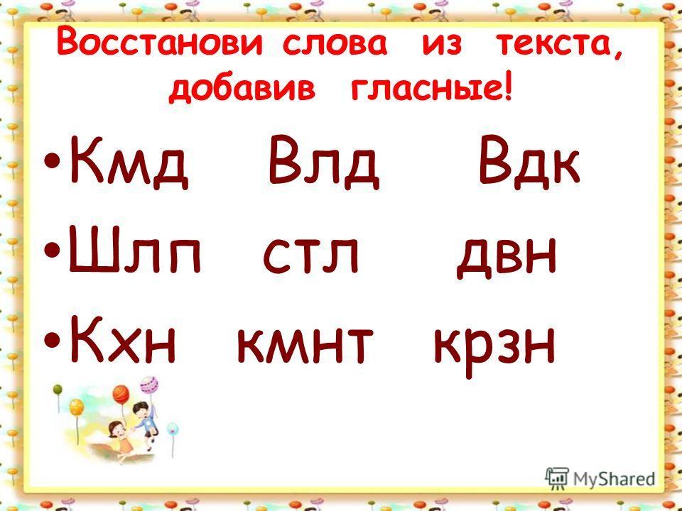 Восстанови слова из текста, добавив гласные! Кмд Влд Вдк Шлп стл двн Кхн кмнт крзн