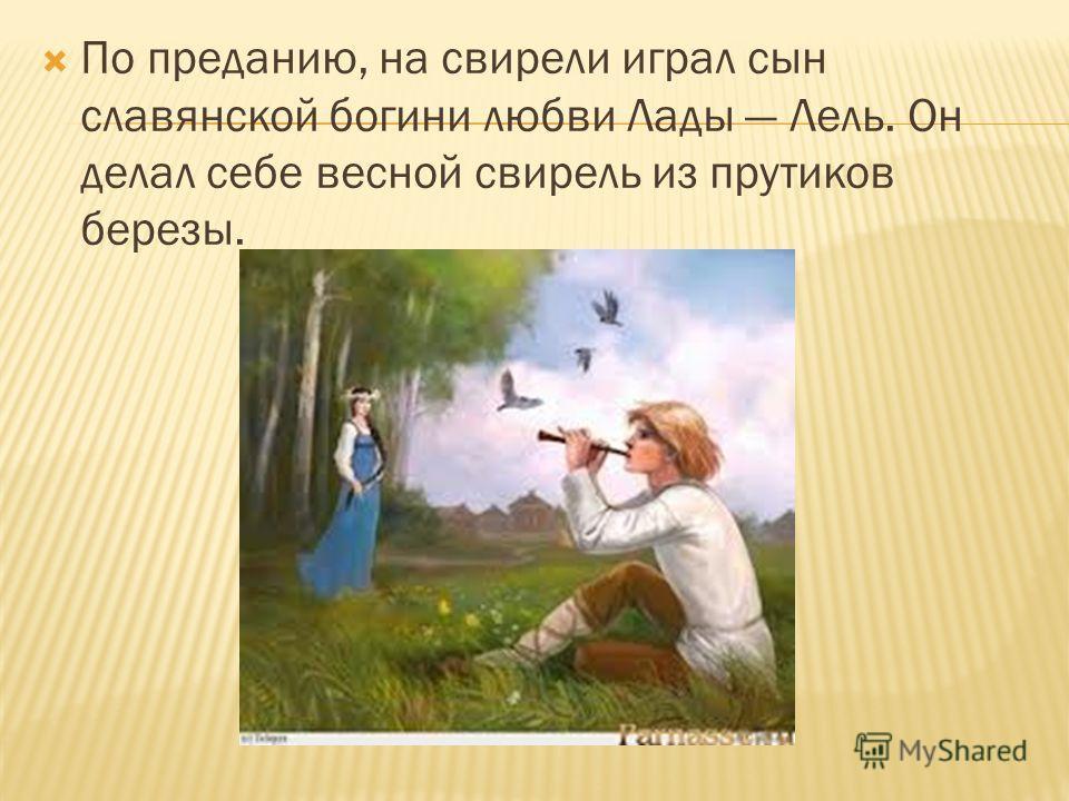 По преданию, на свирели играл сын славянской богини любви Лады Лель. Он делал себе весной свирель из прутиков березы.