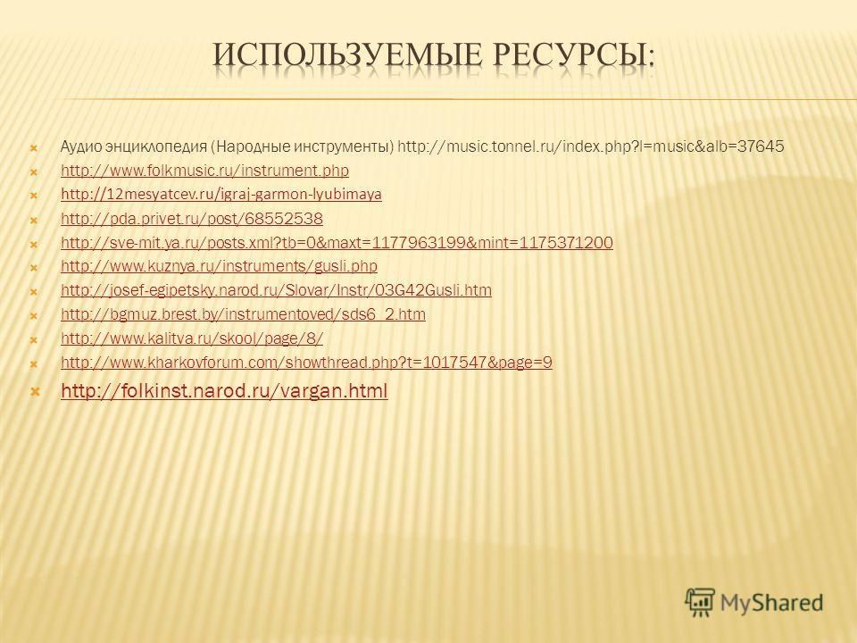Аудио энциклопедия (Народные инструменты) http://music.tonnel.ru/index.php?l=music&alb=37645 http://www.folkmusic.ru/instrument.php http://12mesyatcev.ru/igraj-garmon-lyubimaya http://pda.privet.ru/post/68552538 http://sve-mit.ya.ru/posts.xml?tb=0&ma