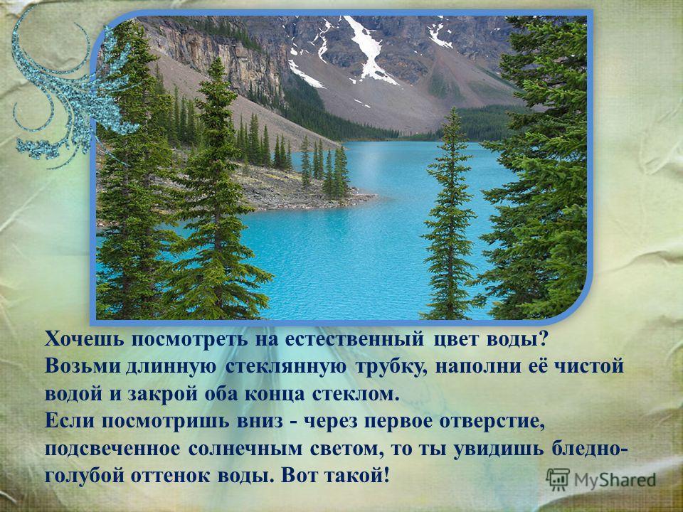 Хочешь посмотреть на естественный цвет воды? Возьми длинную стеклянную трубку, наполни её чистой водой и закрой оба конца стеклом. Если посмотришь вниз - через первое отверстие, подсвеченное солнечным светом, то ты увидишь бледно- голубой оттенок вод