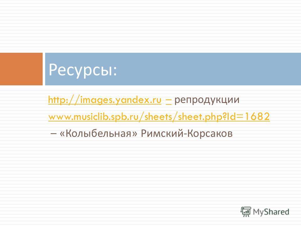 http://images.yandex.ruhttp://images.yandex.ru – репродукции– www.musiclib.spb.ru/sheets/sheet.php?Id=1682 – « Колыбельная » Римский - Корсаков Ресурсы :