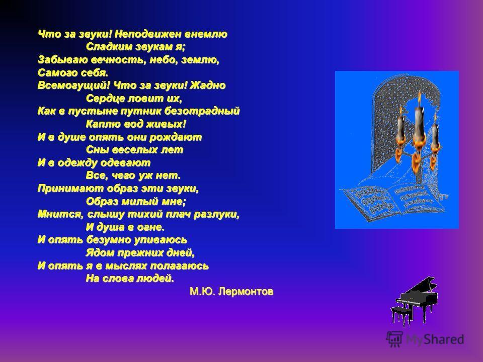 Что за звуки! Неподвижен внемлю Сладким звукам я; Забываю вечность, небо, землю, Самого себя. Всемогущий! Что за звуки! Жадно Сердце ловит их, Как в пустыне путник безотрадный Каплю вод живых! И в душе опять они рождают Сны веселых лет И в одежду оде