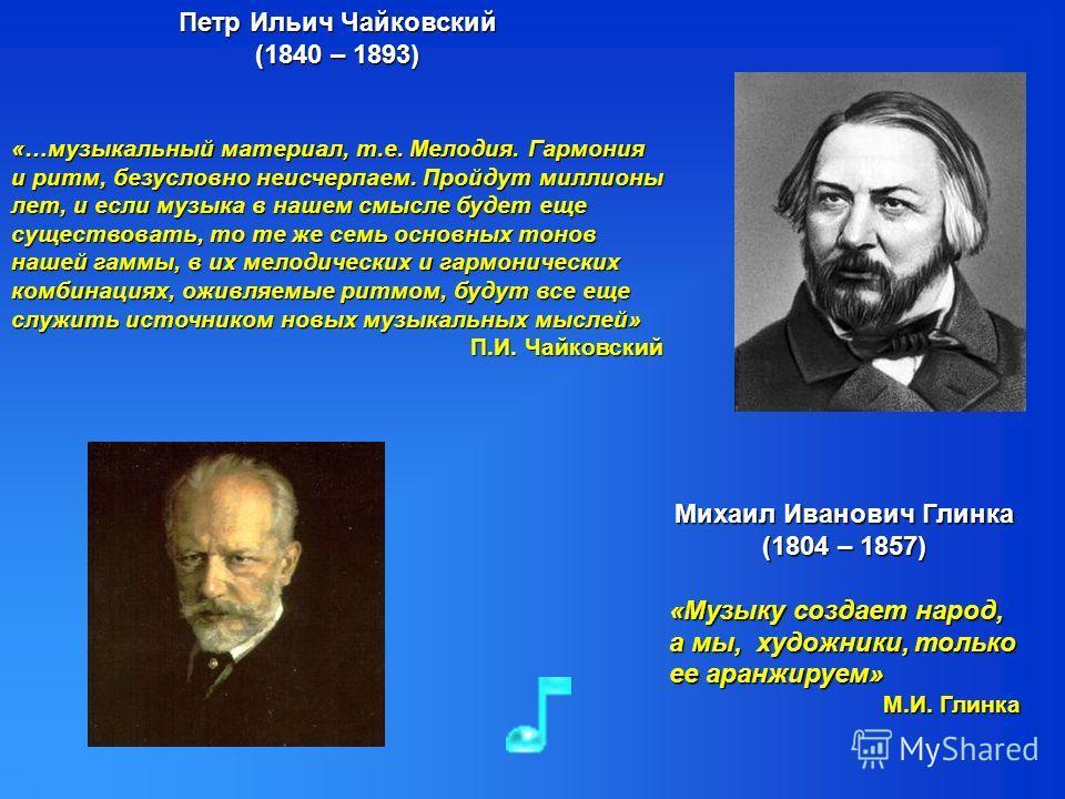 Петр Ильич Чайковский (1840 – 1893) «…музыкальный материал, т.е. Мелодия. Гармония и ритм, безусловно неисчерпаем. Пройдут миллионы лет, и если музыка в нашем смысле будет еще существовать, то те же семь основных тонов нашей гаммы, в их мелодических