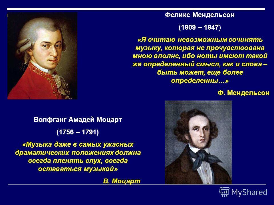 Волфганг Амадей Моцарт (1756 – 1791) «Музыка даже в самых ужасных драматических положениях должна всегда пленять слух, всегда оставаться музыкой» В. Моцарт Феликс Мендельсон (1809 – 1847) «Я считаю невозможным сочинять музыку, которая не прочувствова