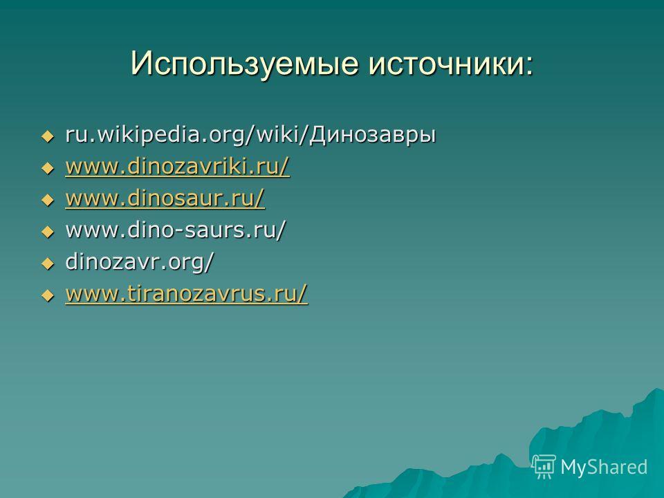 Используемые источники: ru.wikipedia.org/wiki/Динозавры ru.wikipedia.org/wiki/Динозавры www.dinozavriki.ru/ www.dinozavriki.ru/ www.dinozavriki.ru/ www.dinosaur.ru/ www.dinosaur.ru/ www.dinosaur.ru/ www.dino-saurs.ru/ www.dino-saurs.ru/ dinozavr.org/