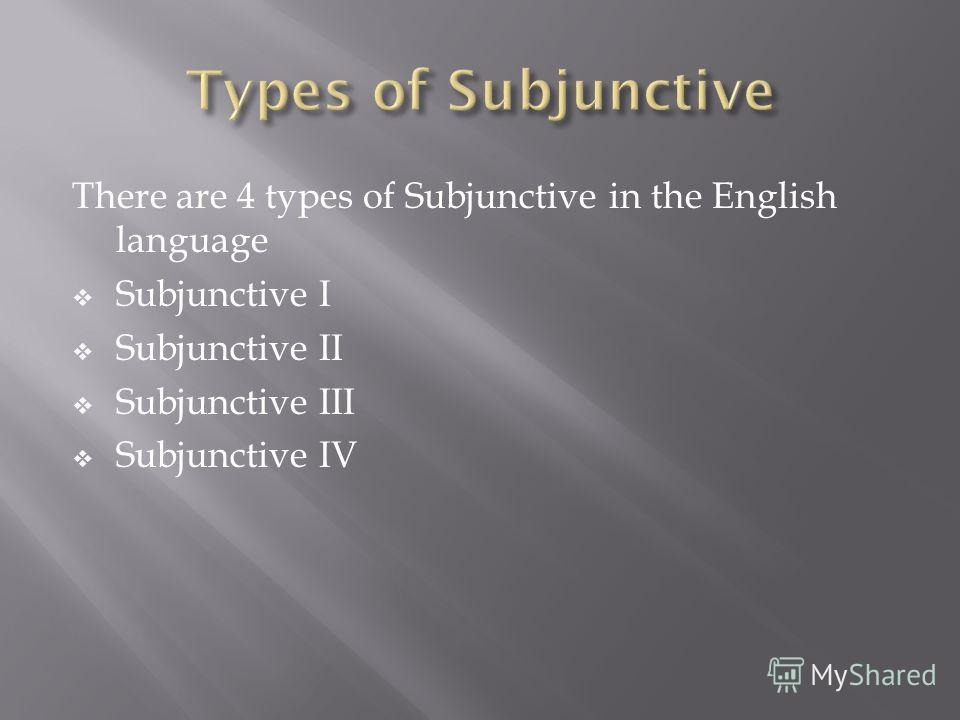 There are 4 types of Subjunctive in the English language Subjunctive I Subjunctive II Subjunctive III Subjunctive IV