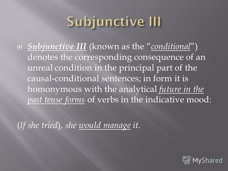 Subjunctive III (known as the conditional ) denotes the corresponding consequence of an unreal condition in the principal part of the causal-conditional sentences; in form it is homonymous with the analytical future in the past tense forms of verbs i