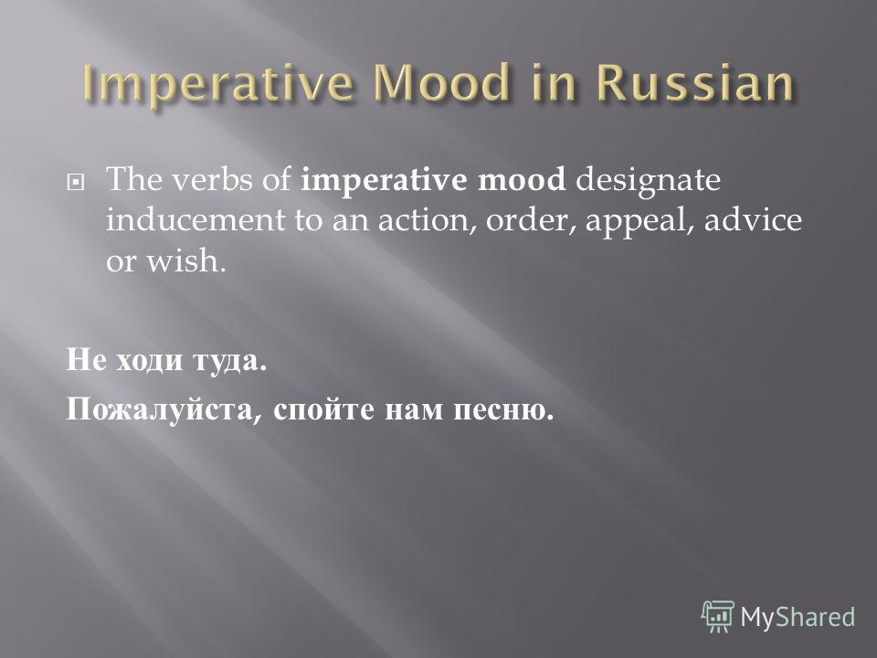 The verbs of imperative mood designate inducement to an action, order, appeal, advice or wish. Не ходи туда. Пожалуйста, спойте нам песню.