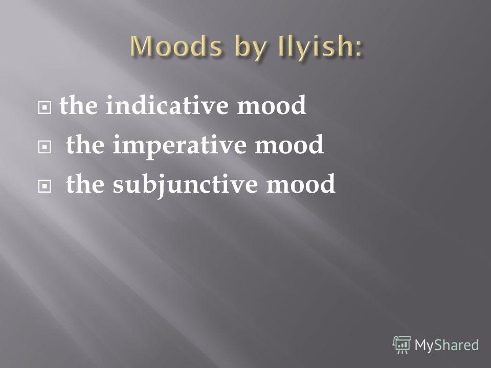 the indicative mood the imperative mood the subjunctive mood