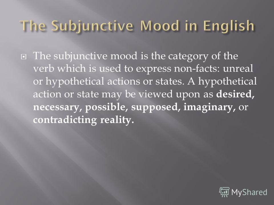 The subjunctive mood is the category of the verb which is used to express non-facts: unreal or hypothetical actions or states. A hypothetical action or state may be viewed upon as desired, necessary, possible, supposed, imaginary, or contradicting re