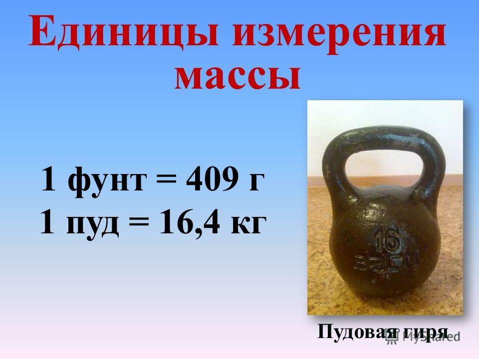 Единицы измерения массы 1 фунт = 409 г 1 пуд = 16,4 кг Пудовая гиря