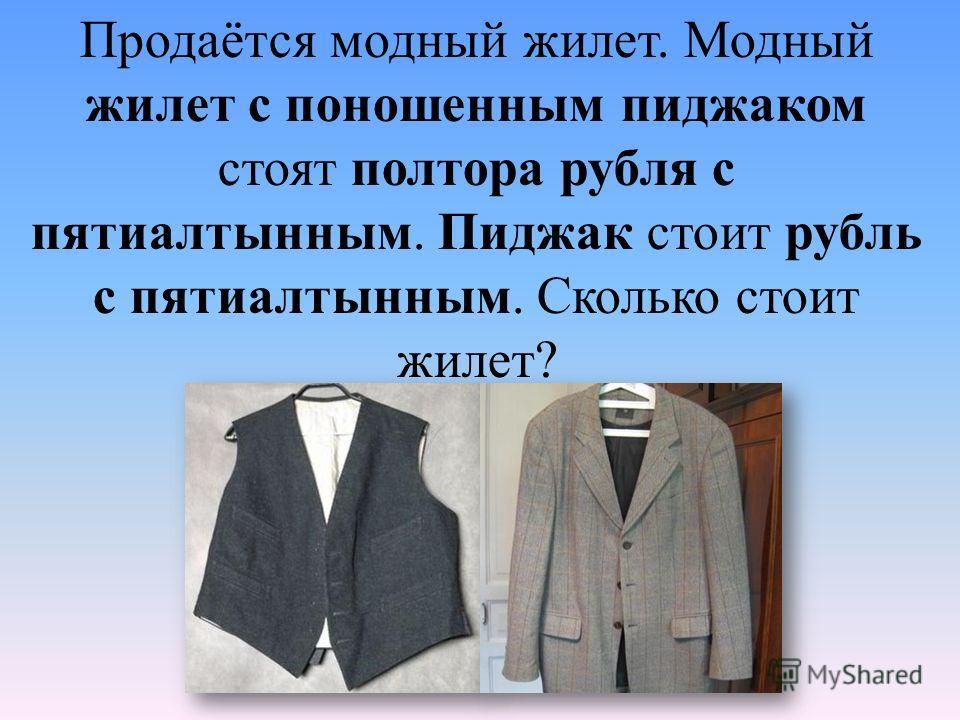 Продаётся модный жилет. Модный жилет с поношенным пиджаком стоят полтора рубля с пятиалтынным. Пиджак стоит рубль с пятиалтынным. Сколько стоит жилет?