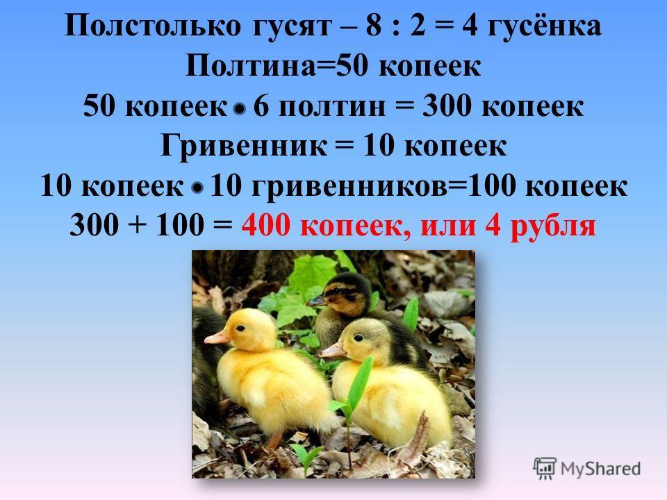 Полстолько гусят – 8 : 2 = 4 гусёнка Полтина=50 копеек 50 копеек 6 полтин = 300 копеек Гривенник = 10 копеек 10 копеек 10 гривенников=100 копеек 300 + 100 = 400 копеек, или 4 рубля